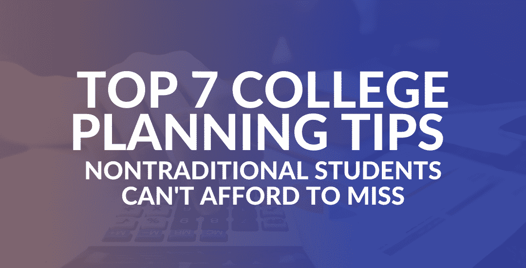 Top 7 College Planning Tips Nontraditional Students Can't Afford to Miss
