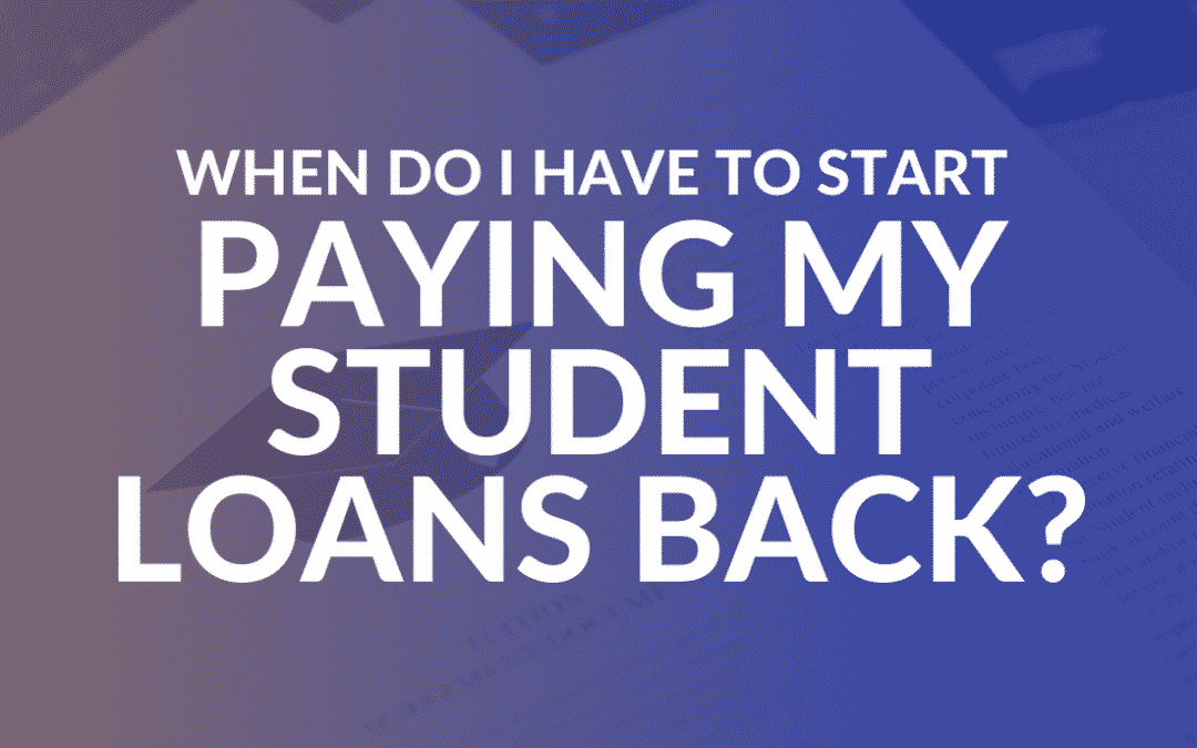 When Do I Have to Start Paying My Student Loans Back?