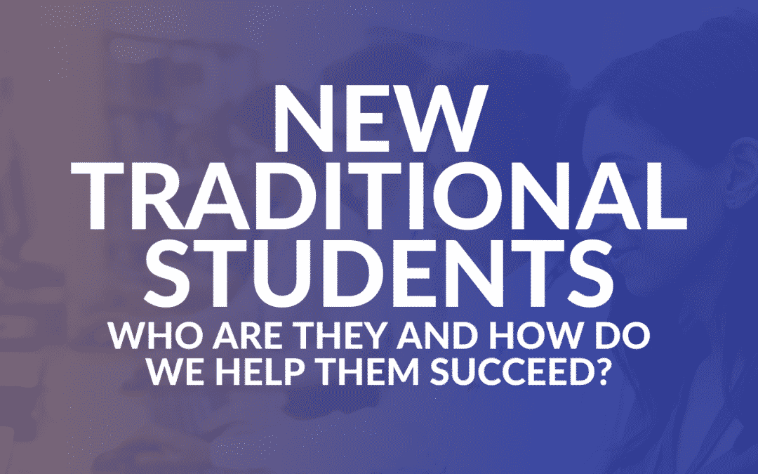 New Traditional Students: Who Are They and How Do We Help Them Succeed?
