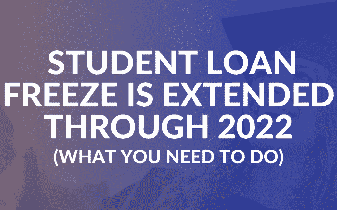 Student Loan Freeze is Extended Through 2022 (What You Need to Do)